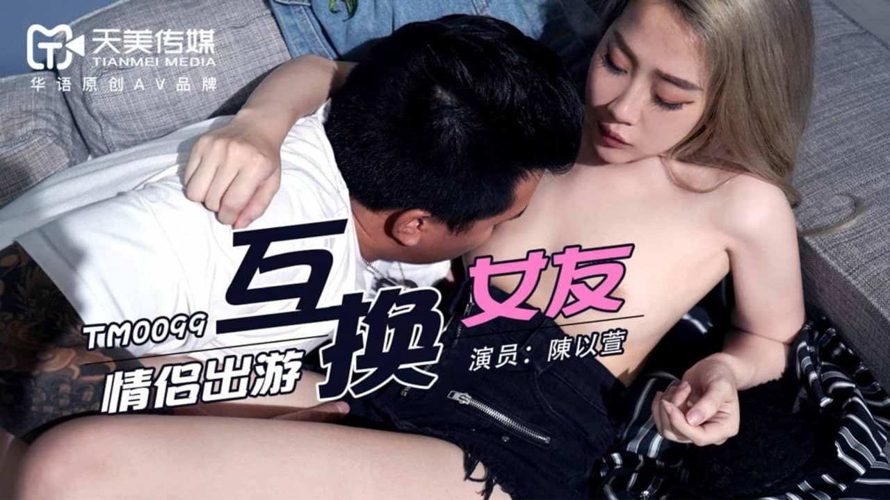 天美传媒TM0099情侣出游互换女友-陳以萱