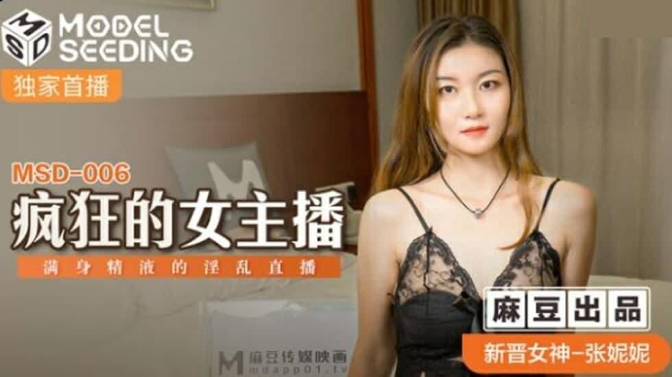MSD006 疯狂的女主播 满身精液的淫乱直播- 张妮妮