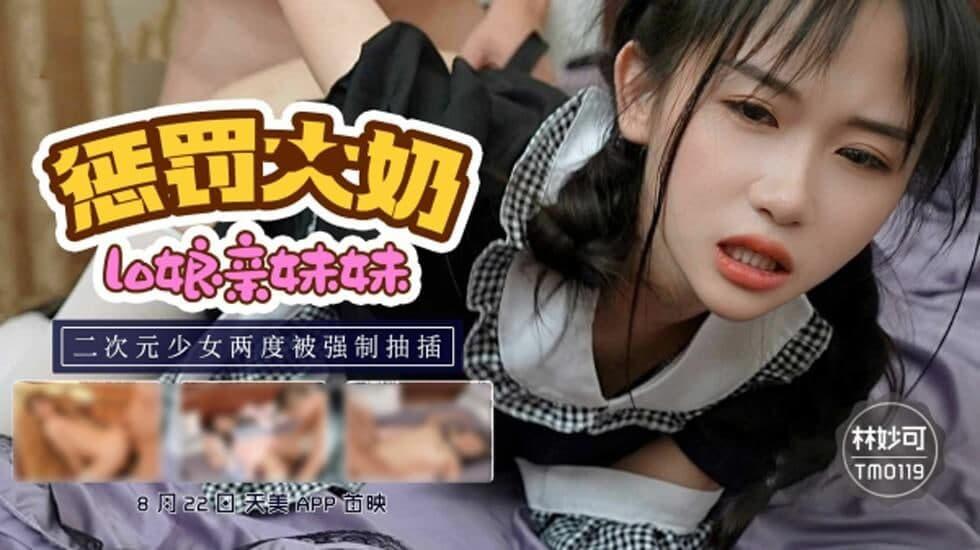 TM0119-惩罚大奶lo娘亲妹妹 二次元少女两度被强制抽插-林妙可